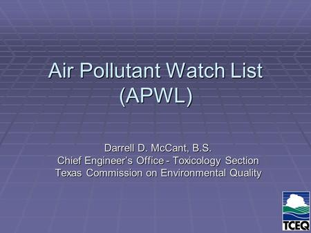 Air Pollutant Watch List (APWL) Darrell D. McCant, B.S. Chief Engineer's Office - Toxicology Section Texas Commission on Environmental Quality.