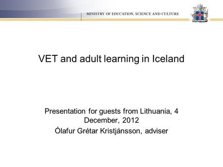 VET and adult learning in Iceland Presentation for guests from Lithuania, 4 December, 2012 Ólafur Grétar Kristjánsson, adviser.