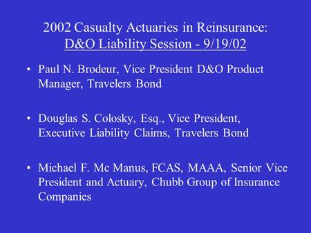 2002 Casualty Actuaries in Reinsurance: D&O Liability Session - 9/19/02 Paul N. Brodeur, Vice President D&O Product Manager, Travelers Bond Douglas S.