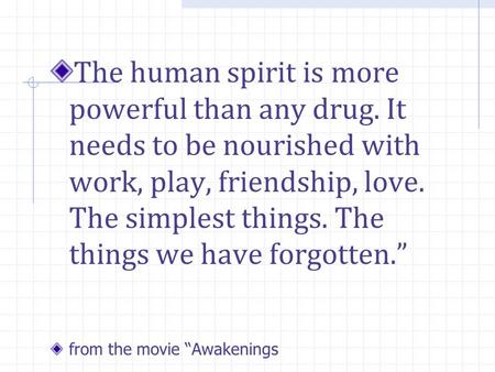 The human spirit is more powerful than any drug. It needs to be nourished with work, play, friendship, love. The simplest things. The things we have forgotten.""