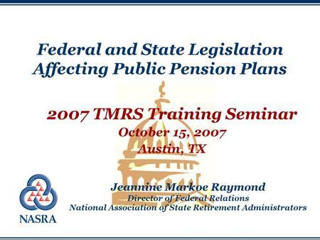 Federal and State Legislation Affecting Public Pension Plans 2007 TMRS Training Seminar October 15, 2007 Austin, TX Jeannine Markoe Raymond Director of.