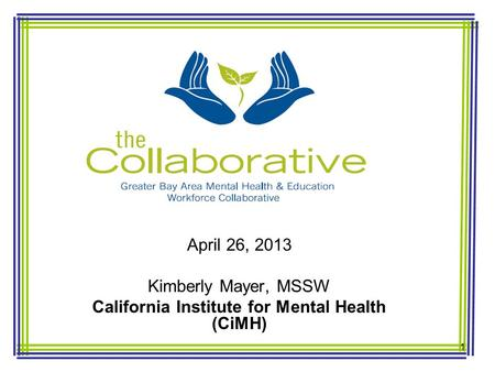 April 26, 2013 Kimberly Mayer, MSSW California Institute for Mental Health (CiMH) 1.