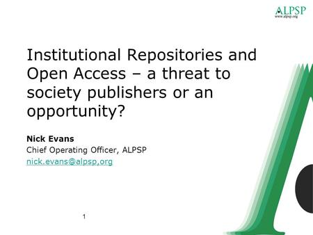 1 Institutional Repositories and Open Access – a threat to society publishers or an opportunity? Nick Evans Chief Operating Officer, ALPSP