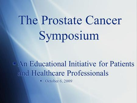 The Prostate Cancer Symposium  An Educational Initiative for Patients and Healthcare Professionals  October 6, 2009  An Educational Initiative for Patients.