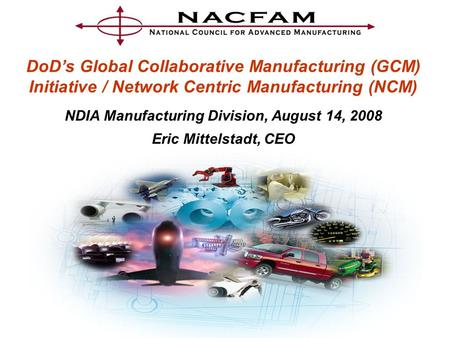 DoD's Global Collaborative Manufacturing (GCM) Initiative / Network Centric Manufacturing (NCM) NDIA Manufacturing Division, August 14, 2008 Eric Mittelstadt,