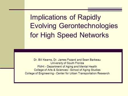 Implications of Rapidly Evolving Gerontechnologies for High Speed Networks Dr. Bill Kearns, Dr. James Fozard and Sean Barbeau University of South Florida.