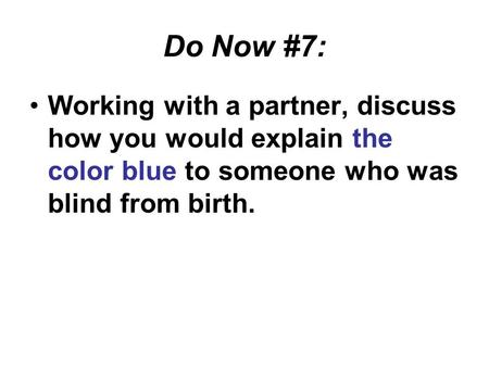 Do Now #7: Working with a partner, discuss how you would explain the color blue to someone who was blind from birth.