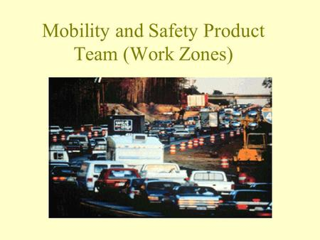 "Mobility and Safety Product Team (Work Zones). Integrated Product Teams ""Integrated Product Teams (IPT's) are chartered by agency leadership to address."