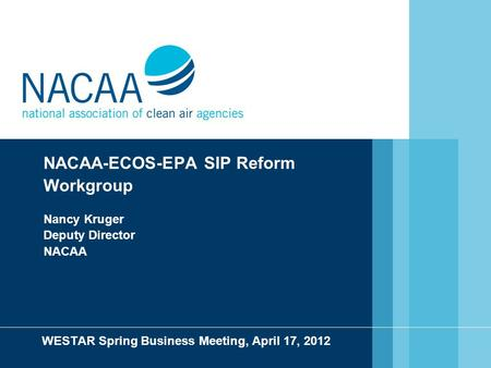 NACAA-ECOS-EPA SIP Reform Workgroup Nancy Kruger Deputy Director NACAA WESTAR Spring Business Meeting, April 17, 2012.