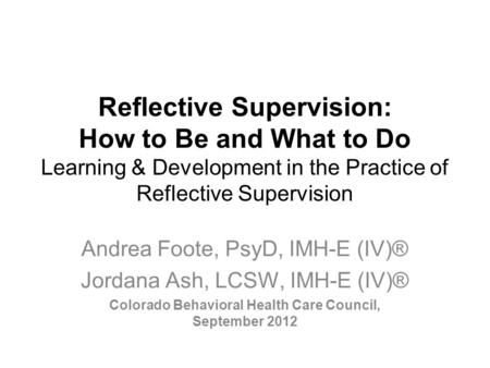 Reflective Supervision: How to Be and What to Do Learning & Development in the Practice of Reflective Supervision Andrea Foote, PsyD, IMH-E (IV)® Jordana.