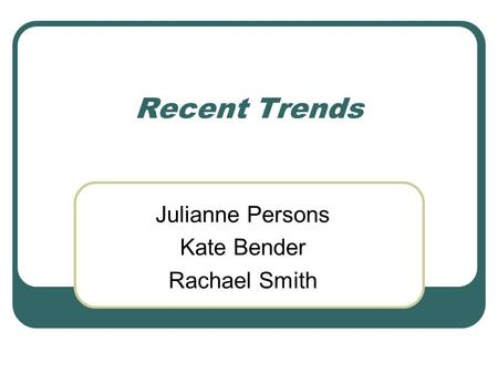 Recent Trends Julianne Persons Kate Bender Rachael Smith.