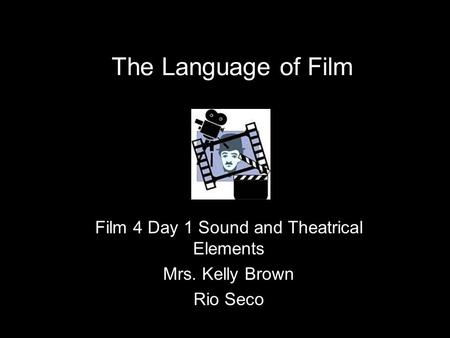 The Language of Film Film 4 Day 1 Sound and Theatrical Elements Mrs. Kelly Brown Rio Seco.