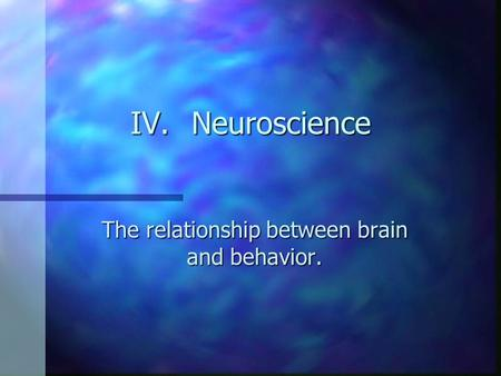 IV.Neuroscience The relationship between brain and behavior.