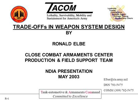 TACom Tank-automotive & Armaments Command Committed to Excellence TRADE-OFFs IN WEAPON SYSTEM DESIGN BY RONALD ELBE CLOSE COMBAT ARMAMENTS CENTER PRODUCTION.