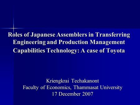 Roles of Japanese Assemblers in Transferring Engineering and Production Management Capabilities Technology: A case of Toyota Kriengkrai Techakanont Faculty.