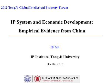 IP System and Economic Development: Empirical Evidence from China Qi Su IP Institute, Tong Ji University Dec 04, 2013 2013 TongJi Global Intellectual Property.