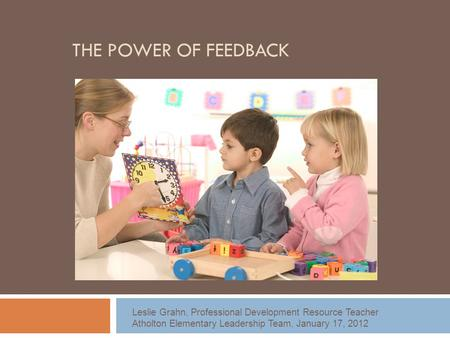 THE POWER OF FEEDBACK Leslie Grahn, Professional Development Resource Teacher Atholton Elementary Leadership Team, January 17, 2012.