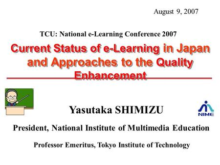 Yasutaka SHIMIZU President, National Institute of Multimedia Education Professor Emeritus, Tokyo Institute of Technology Current Status of e-Learning in.