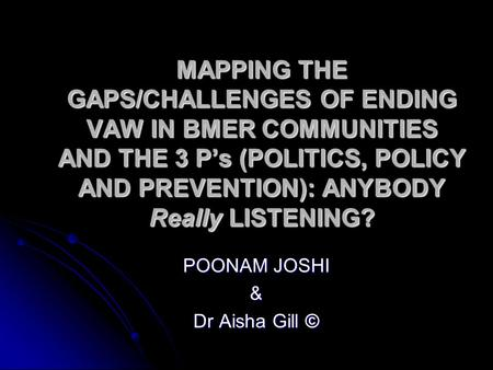 MAPPING THE GAPS/CHALLENGES OF ENDING VAW IN BMER COMMUNITIES AND THE 3 P's (POLITICS, POLICY AND PREVENTION): ANYBODY Really LISTENING? POONAM JOSHI &