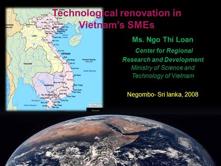 Technological renovation in Vietnam's SMEs Ms. Ngo Thi Loan Center for Regional Research and Development Ministry of Science and Technology of Vietnam.