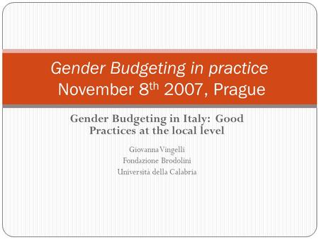 Gender Budgeting in Italy: Good Practices at the local level Giovanna Vingelli Fondazione Brodolini Università della Calabria Gender Budgeting in practice.