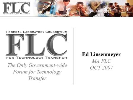 The Only Government-wide Forum for Technology Transfer Ed Linsenmeyer MA FLC OCT 2007.