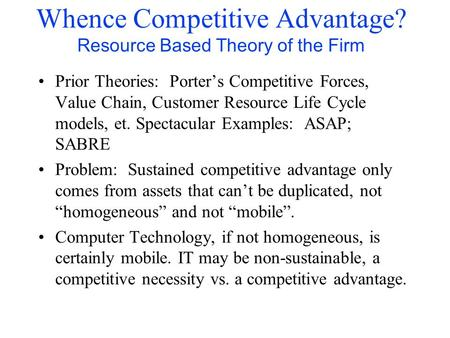 Whence Competitive Advantage? Resource Based Theory of the Firm Prior Theories: Porter's Competitive Forces, Value Chain, Customer Resource Life Cycle.