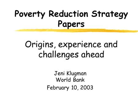 Poverty Reduction Strategy Papers Origins, experience and challenges ahead Jeni Klugman World Bank February 10, 2003.