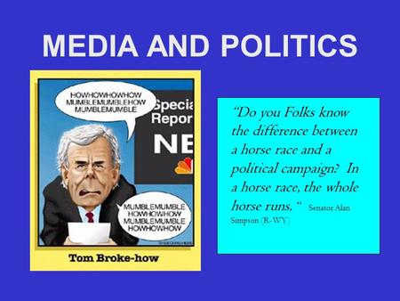 "MEDIA AND POLITICS ""Do you Folks know the difference between a horse race and a political campaign? In a horse race, the whole horse runs. "" Senator Alan."