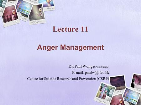 Lecture 11 Anger Management Dr. Paul Wong D.Psyc.(Clinical)   Centre for Suicide Research and Prevention (CSRP)