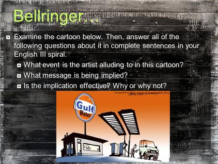 Bellringer…  Examine the cartoon below. Then, answer all of the following questions about it in complete sentences in your English III spiral.  What.