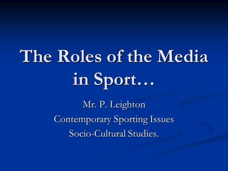 The Roles of the Media in Sport… Mr. P. Leighton Contemporary Sporting Issues Socio-Cultural Studies.