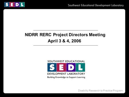 Disability Research to Practice Program NIDRR RERC Project Directors Meeting April 3 & 4, 2006.