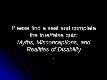 Please find a seat and complete the true/false quiz: Myths, Misconceptions, and Realities of Disability.
