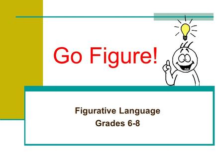 Go Figure! Figurative Language Grades 6-8 Recognizing Figurative Language The opposite of literal language is figurative language. Figurative language.