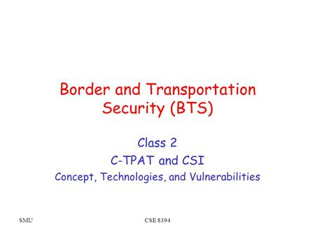 SMUCSE 8394 Border and Transportation Security (BTS) Class 2 C-TPAT and CSI Concept, Technologies, and Vulnerabilities.