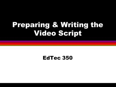 Preparing & Writing the Video Script EdTec 350. Before We Start A reminder about Academic Dishonesty