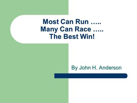 Most Can Run ….. Many Can Race ….. The Best Win! By John H. Anderson.