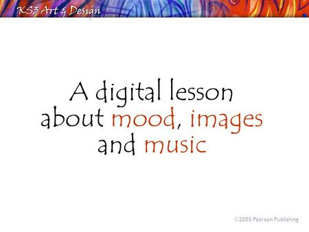 A digital lesson about mood, images and music  2005 Pearson Publishing.
