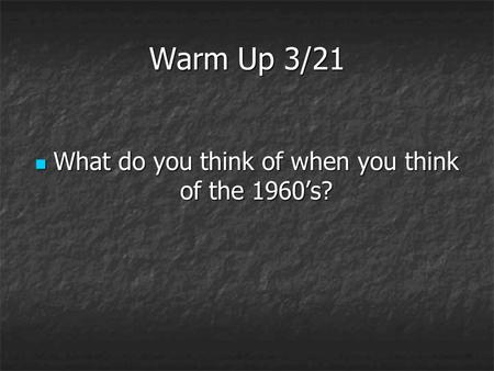 Warm Up 3/21 What do you think of when you think of the 1960's? What do you think of when you think of the 1960's?