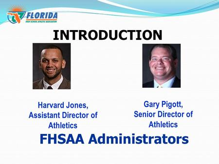INTRODUCTION Gary Pigott, Senior Director of Athletics Harvard Jones, Assistant Director of Athletics FHSAA Administrators.