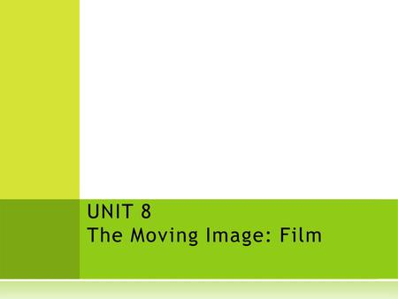 UNIT 8 The Moving Image: Film. Film and fun: why do we love movies? What are some genres (types) of films? What are some of your favorites?