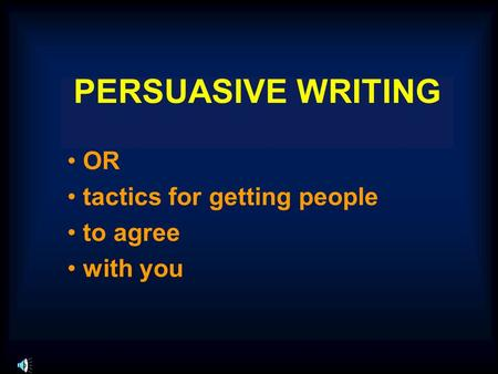 PERSUASIVE WRITING OR tactics for getting people to agree with you.