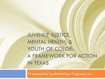 JUVENILE JUSTICE, MENTAL HEALTH, & YOUTH OF COLOR: A FRAMEWORK FOR ACTION IN TEXAS Presented by Southwest Key Programs, Inc.