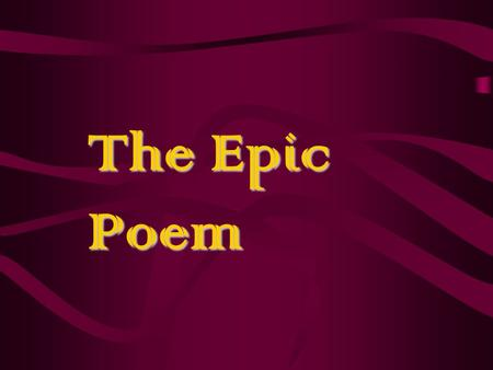 The Epic Poem. A long, narrative poem that celebrates a hero's deeds –Came into existence as spoken words and were retold by poet after poet from one.