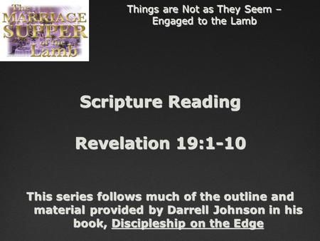 Things are Not as They Seem – Engaged to the Lamb Scripture Reading Revelation 19:1-10 This series follows much of the outline and material provided by.