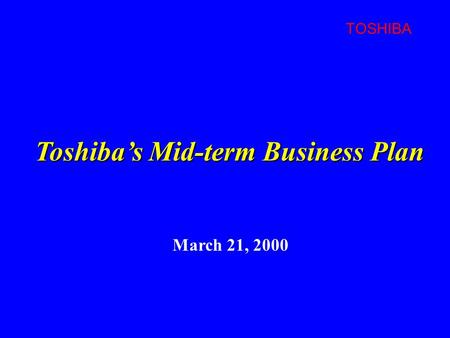 TOSHIBA March 21, 2000 Toshiba's Mid-term Business Plan.