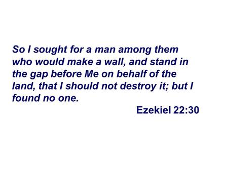 So I sought for a man among them who would make a wall, and stand in the gap before Me on behalf of the land, that I should not destroy it; but I found.
