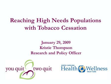 1 Reaching High Needs Populations with Tobacco Cessation January 29, 2009 Kristie Thompson Research and Policy Officer.