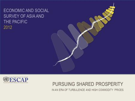PURSUING SHARED PROSPERITY IN AN ERA OF TURBULENCE AND HIGH COMMODITY PRICES ECONOMIC AND SOCIAL SURVEY OF ASIA AND THE PACIFIC 2012.